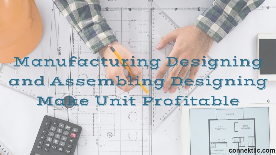 Manufacturing designing and assembling designing make unit profitable